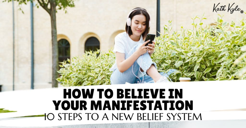 How To Believe In Your Manifestation: 10 Steps To A New Belief System