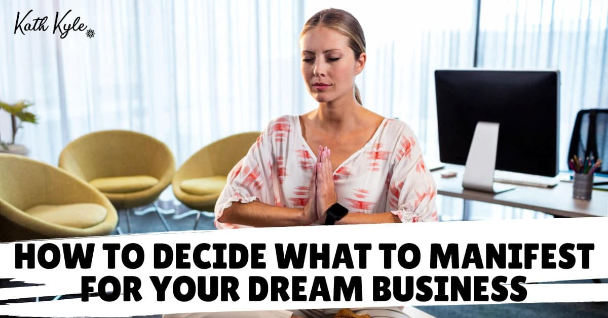 How To Decide What To Manifest For Your Dream Business