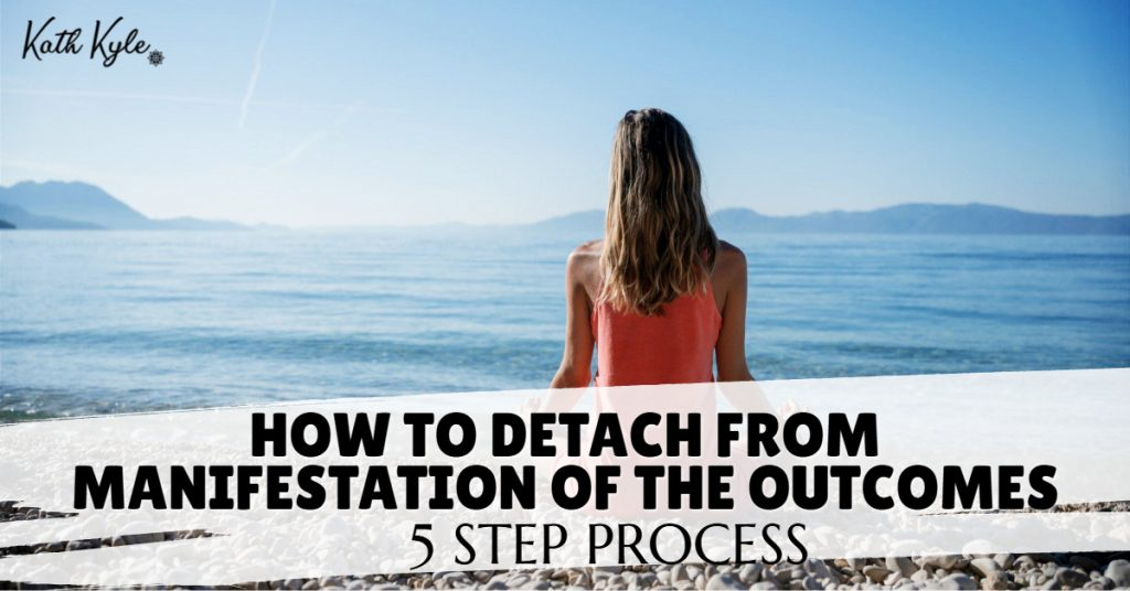 How To Detach From Manifestation Of The Outcomes (5 Step Process)