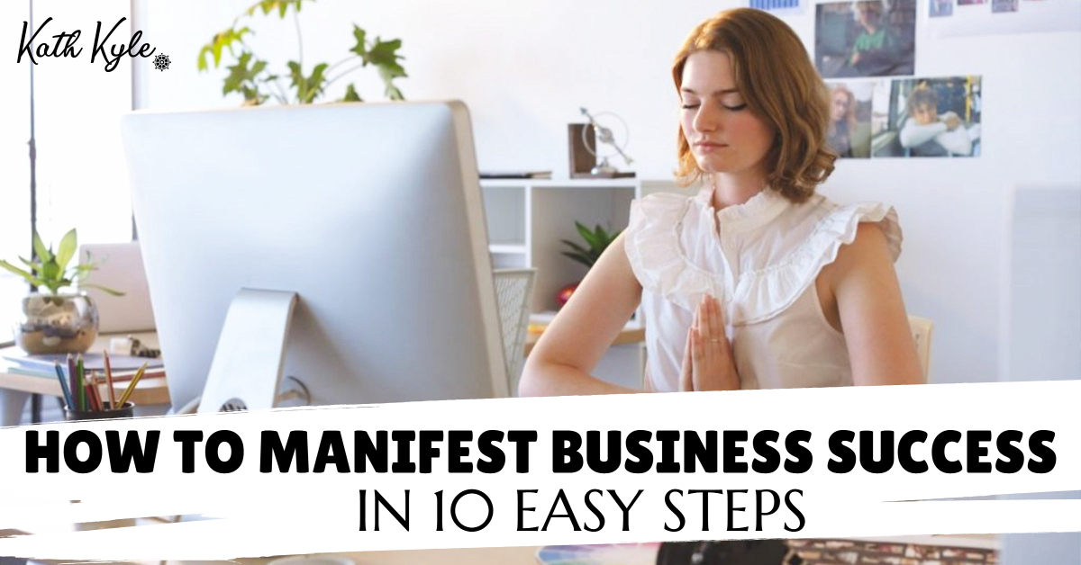How To Manifest Business Success In 10 Easy Steps