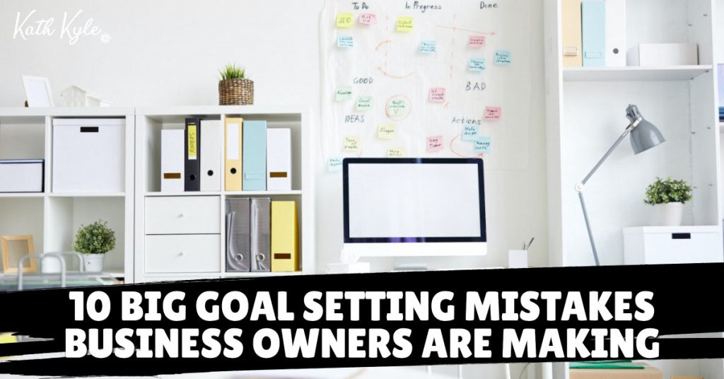 10 BIG Goal Setting Mistakes Business Owners Are Making