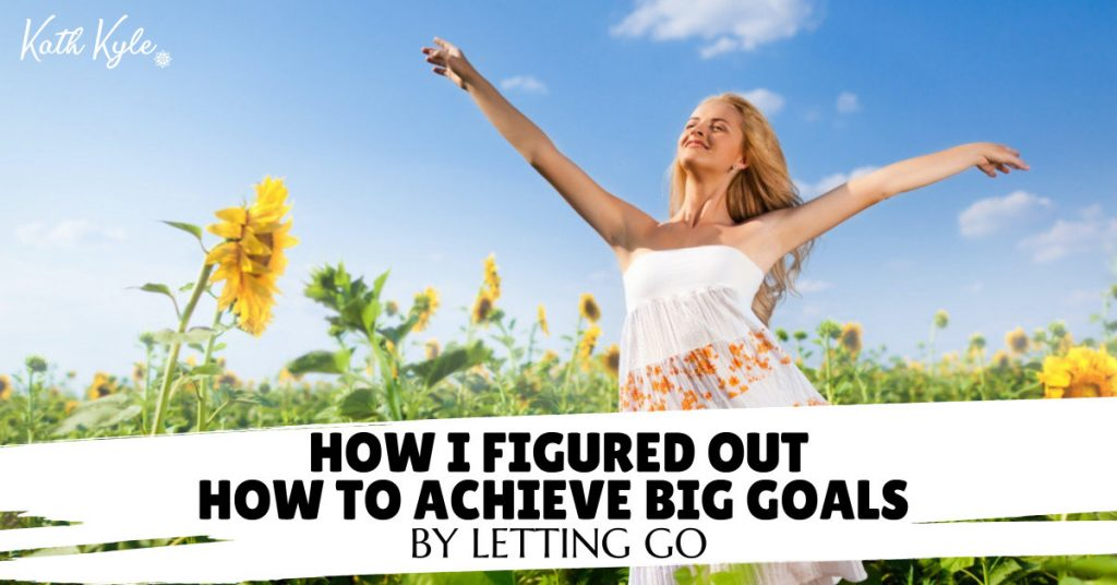 How I Figured Out How To ACHIEVE Big Goals By Letting Go