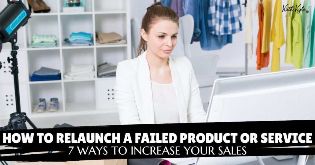 How To Relaunch A Failed Product Or Service: 7 Ways To Increase Your Sales