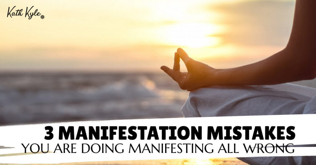 3 Manifestation Mistakes: You Are Doing Manifesting All Wrong