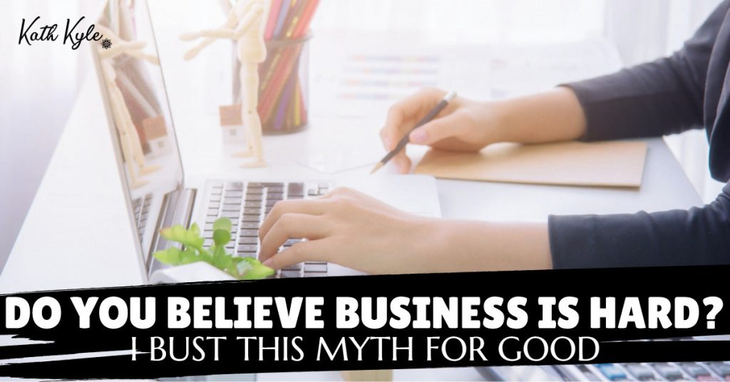 Do You Believe Business Is Hard? I Bust This Myth For Good