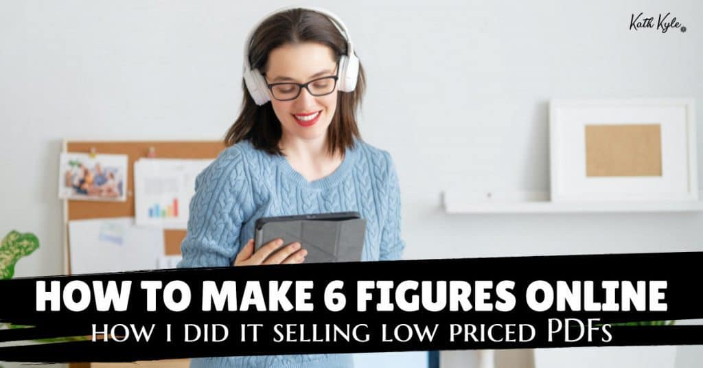 How To Make 6 Figures Online (How I Did It Selling Low Priced PDFs)