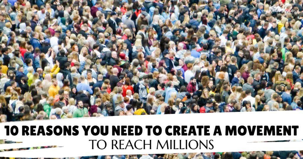 10 Reasons You Need To Create A Movement To Reach Millions