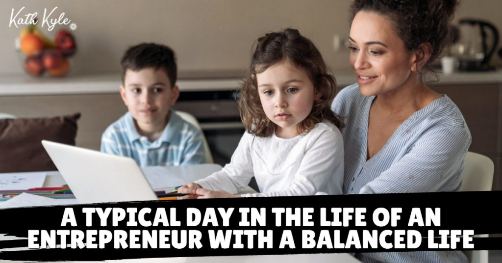 A Typical Day In The Life Of An Entrepreneur With A Balanced Life