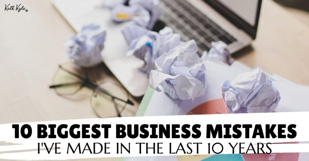 10 Biggest Business Mistakes I've Made In The Last 10 Years